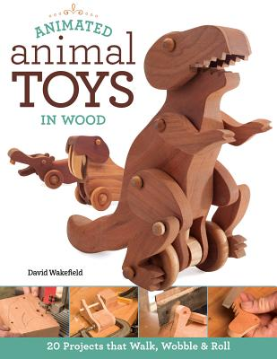 Animated Animal Toys in Wood: 20 Projects That Walk, Wobble & Roll - Wakefield, David