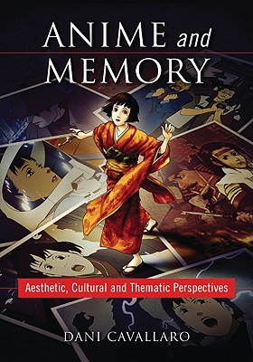 Anime and Memory: Aesthetic, Cultural and Thematic Perspectives - Cavallaro, Dani