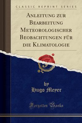 Anleitung Zur Bearbeitung Meteorologischer Beobachtungen Fur Die Klimatologie (Classic Reprint) - Meyer, Hugo