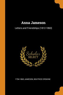 Anna Jameson: Letters and Friendships (1812-1860) - Jameson, 1794-1860, and Erskine, Beatrice