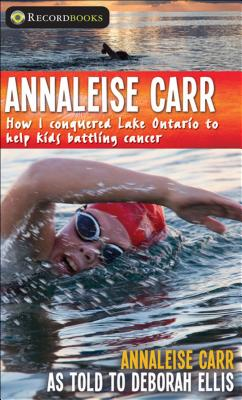 Annaleise Carr: How I Conquered Lake Ontario to Help Kids Battling Cancer - Carr, Annaleise, and Ellis, Deborah