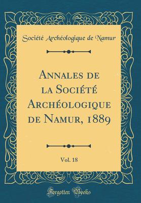 Annales de la Societe Archeologique de Namur, 1889, Vol. 18 (Classic Reprint) - Namur, Societe Archeologique De