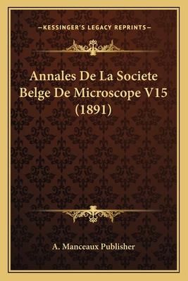 Annales de La Societe Belge de Microscope V15 (1891) - A Manceaux Publisher