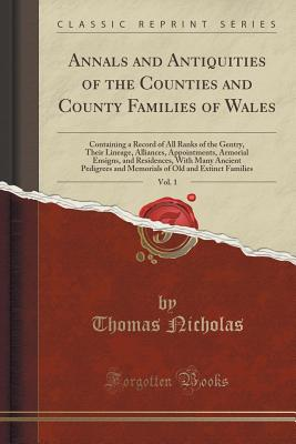 Annals and Antiquities of the Counties and County Families of Wales, Vol. 1: Containing a Record of All Ranks of the Gentry, Their Lineage, Alliances, Appointments, Armorial Ensigns, and Residences, with Many Ancient Pedigrees and Memorials of Old and Ext - Nicholas, Thomas