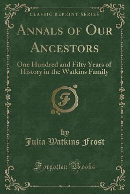 Annals of Our Ancestors: One Hundred and Fifty Years of History in the Watkins Family (Classic Reprint) - Frost, Julia Watkins