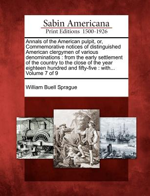 Annals of the American Pulpit, Or, Commemorative Notices of Distinguished American Clergymen of Various Denominations: From the Early Settlement of the Country to the Close of the Year Eighteen Hundred and Fifty-Five: With... Volume 7 of 9 - Sprague, William Buell