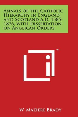 Annals of the Catholic Hierarchy in England and Scotland A.D. 1585-1876, with Dissertation on Anglican Orders - Brady, W Maziere