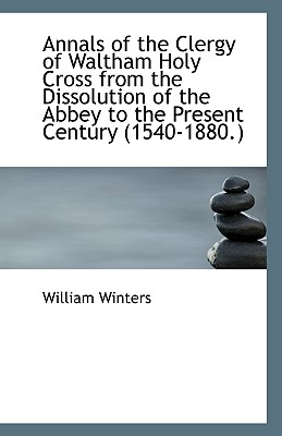Annals of the Clergy of Waltham Holy Cross from the Dissolution of the Abbey to the Present Century - Winters, William