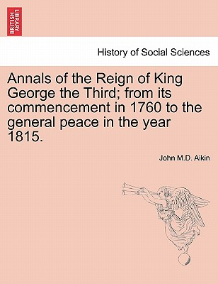 Annals of the Reign of King George the Third; From Its Commencement in 1760 to the General Peace in the Year 1815. - Aikin, John M D