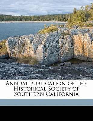 Annual Publication of the Historical Society of Southern California - Historical Society of Southern California (Creator), and Historical Society of Southern Californi (Creator)