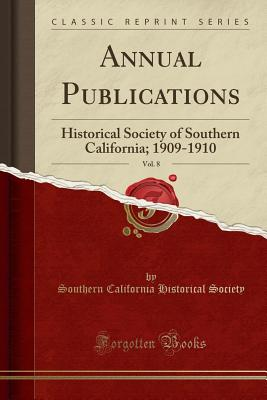 Annual Publications, Vol. 8: Historical Society of Southern California; 1909-1910 (Classic Reprint) - Society, Southern California Historical