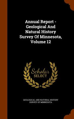 Annual Report - Geological and Natural History Survey of Minnesota, Volume 12 - Geological and Natural History Survey of (Creator)