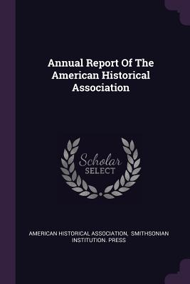 Annual Report of the American Historical Association - Association, American Historical, and Smithsonian Institution Press (Creator)