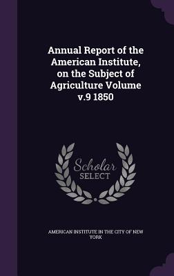 Annual Report of the American Institute, on the Subject of Agriculture Volume V.9 1850 - American Institute in the City of New Yo (Creator)