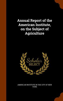 Annual Report of the American Institute, on the Subject of Agriculture - American Institute in the City of New Yo (Creator)