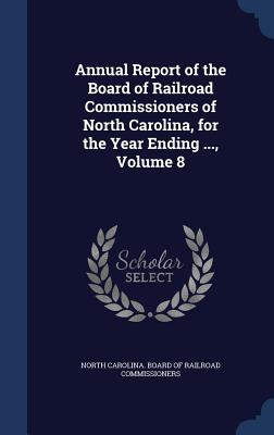 Annual Report of the Board of Railroad Commissioners of North Carolina, for the Year Ending ..., Volume 8 - North Carolina Board of Railroad Commis (Creator)