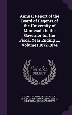 Annual Report of the Board of Regents of the University of Minnesota to the Governor for the Fiscal Year Ending ..., Volumes 1872-1874 - Geological and Natural History Survey of (Creator), and University of Minnesota Board of Regent (Creator)