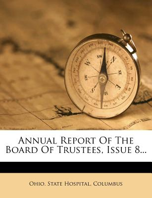 Annual Report of the Board of Trustees, Issue 8... - Columbus Ohio State Hospital (Creator), and Ohio State Hospital, Columbus (Creator)