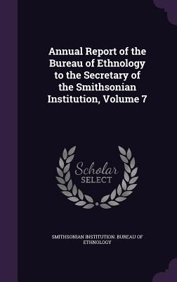 Annual Report of the Bureau of Ethnology to the Secretary of the Smithsonian Institution, Volume 7 - Smithsonian Institution Bureau of Ethno (Creator)