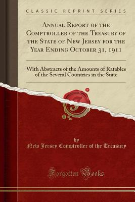 Annual Report of the Comptroller of the Treasury of the State of New Jersey for the Year Ending October 31, 1911: With Abstracts of the Amounts of Ratables of the Several Countries in the State (Classic Reprint) - Treasury, New Jersey Comptroller of the