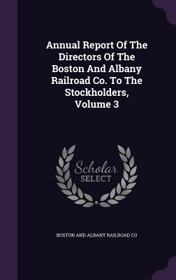 Annual Report of the Directors of the Boston and Albany Railroad Co. to the Stockholders, Volume 3 - Boston and Albany Railroad Co (Creator)