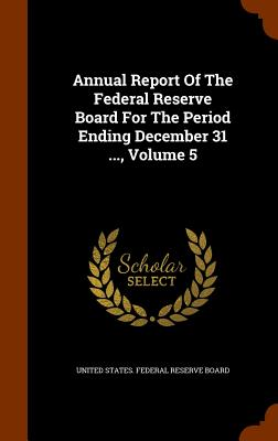 Annual Report of the Federal Reserve Board for the Period Ending December 31 ..., Volume 5 - United States Federal Reserve Board (Creator)