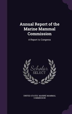 Annual Report of the Marine Mammal Commission: A Report to Congress - United States Marine Mammal Commission (Creator)