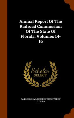 Annual Report of the Railroad Commission of the State of Florida, Volumes 14-16 - Railroad Commission of the State of Flor (Creator)
