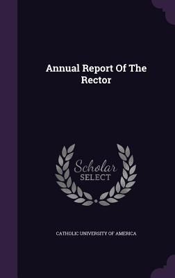 Annual Report of the Rector - Catholic University of America (Creator)