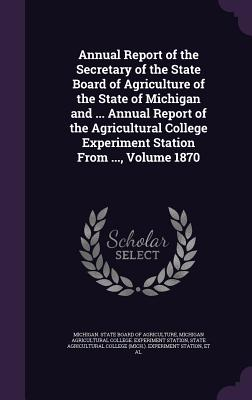 Annual Report of the Secretary of the State Board of Agriculture of the State of Michigan and ... Annual Report of the Agricultural College Experiment Station from ..., Volume 1870 - Michigan State Board of Agriculture (Creator), and Michigan Agricultural College Experimen (Creator), and State Agricultural...