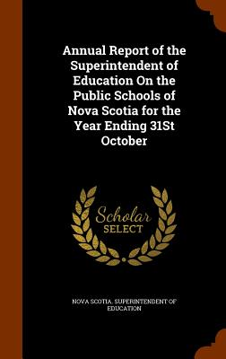 Annual Report of the Superintendent of Education on the Public Schools of Nova Scotia for the Year Ending 31st October - Nova Scotia Superintendent of Education (Creator)