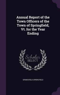 Annual Report of the Town Officers of the Town of Springfield, VT. for the Year Ending - Springfield, Springfield