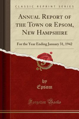 Annual Report of the Town or Epsom, New Hampshire: For the Year Ending January 31, 1942 (Classic Reprint) - Epsom, Epsom