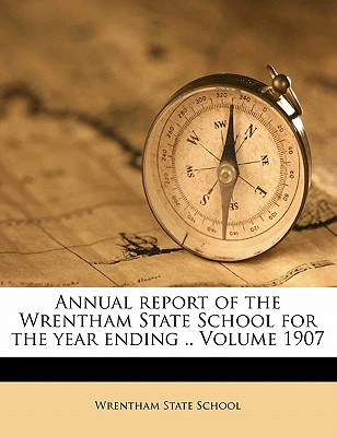 Annual Report of the Wrentham State School for the Year Ending ..; Volume 1907 - School, Wrentham State