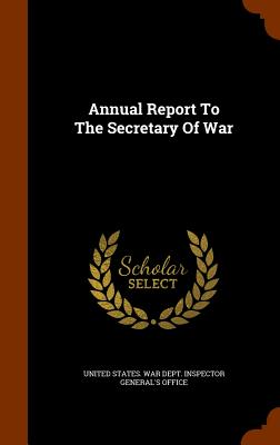 Annual Report to the Secretary of War - United States War Dept Inspector Gener (Creator)