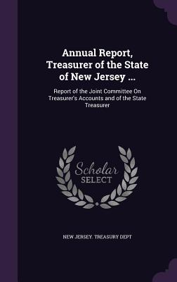 Annual Report, Treasurer of the State of New Jersey ...: Report of the Joint Committee on Treasurer's Accounts and of the State Treasurer - New Jersey Treasury Dept (Creator)