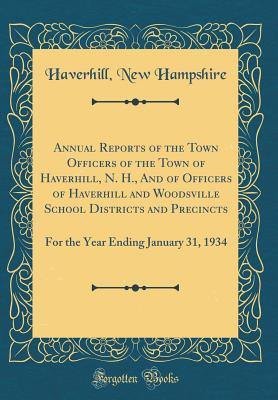 Annual Reports of the Town Officers of the Town of Haverhill, N. H., and of Officers of Haverhill and Woodsville School Districts and Precincts: For the Year Ending January 31, 1934 (Classic Reprint) - Hampshire, Haverhill New