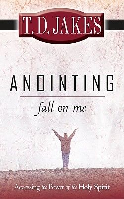 Anointing: Fall on Me: Accessing the Power of the Holy Spirit - Jakes, T D