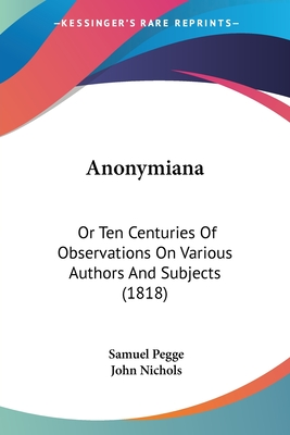 Anonymiana: Or Ten Centuries of Observations on Various Authors and Subjects (1818) - Pegge, Samuel