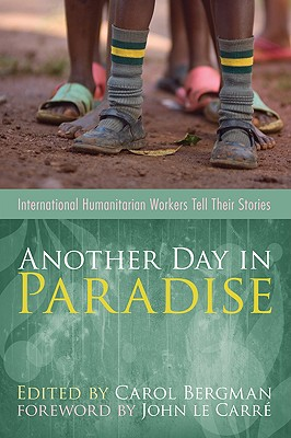 Another Day in Paradise: International Humanitarian Workers Tell Their Stories - Bergman, Carol (Editor)