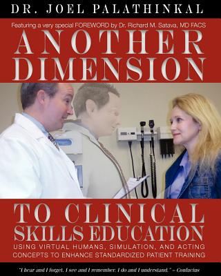 Another Dimension to Clinical Skills Education: Using Virtual Humans, Simulation, and Acting Concepts to Enhance Standardized Patient Training - Palathinkal, Joel John, and Satava, Richard M (Foreword by)
