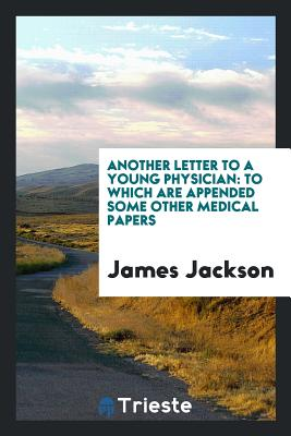 Another Letter to a Young Physician: To Which Are Appended Some Other Medical Papers - Jackson, James, PhD