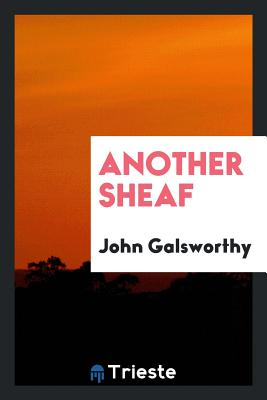Another Sheaf - Galsworthy, John