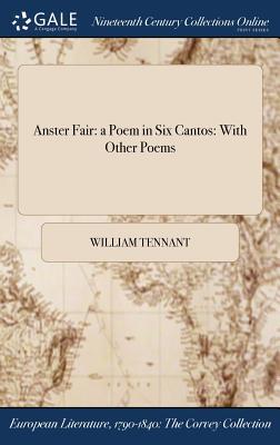 Anster Fair: A Poem in Six Cantos: With Other Poems - Tennant, William