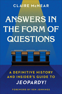 Answers in the Form of Questions: A Definitive History and Insider's Guide to Jeopardy! - McNear, Claire, and Jennings, Ken (Foreword by)