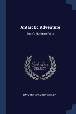Antarctic Adventure: Scott's Northern Party - Priestley, Raymond Edward
