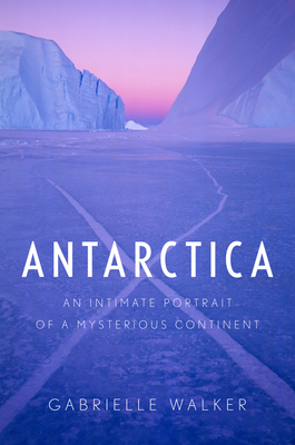 Antarctica: An Intimate Portrait of a Mysterious Continent - Walker, Gabrielle