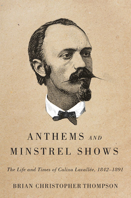 Anthems and Minstrel Shows: The Life and Times of Calixa Lavallée, 1842-1891 - Thompson, Brian Christopher