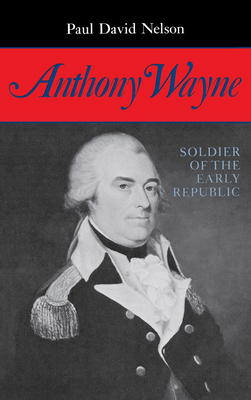 Anthony Wayne: Soldier of the Early Republic - Nelson, Paul David
