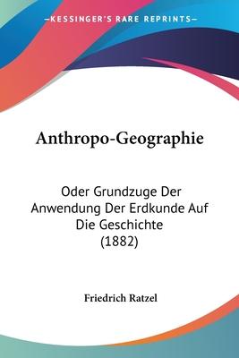 Anthropo-Geographie Oder Grundzuge Der Anwendung Der Erdkunde Auf Die Geschichte - Ratzel, Friedrich